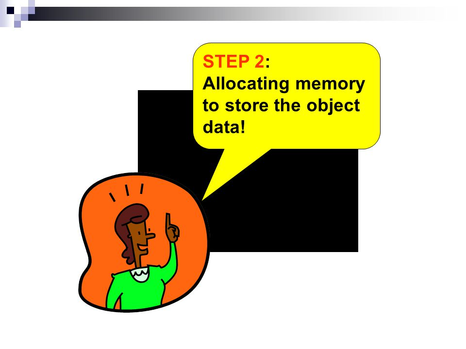 STEP 2: Allocating memory to store the object data!