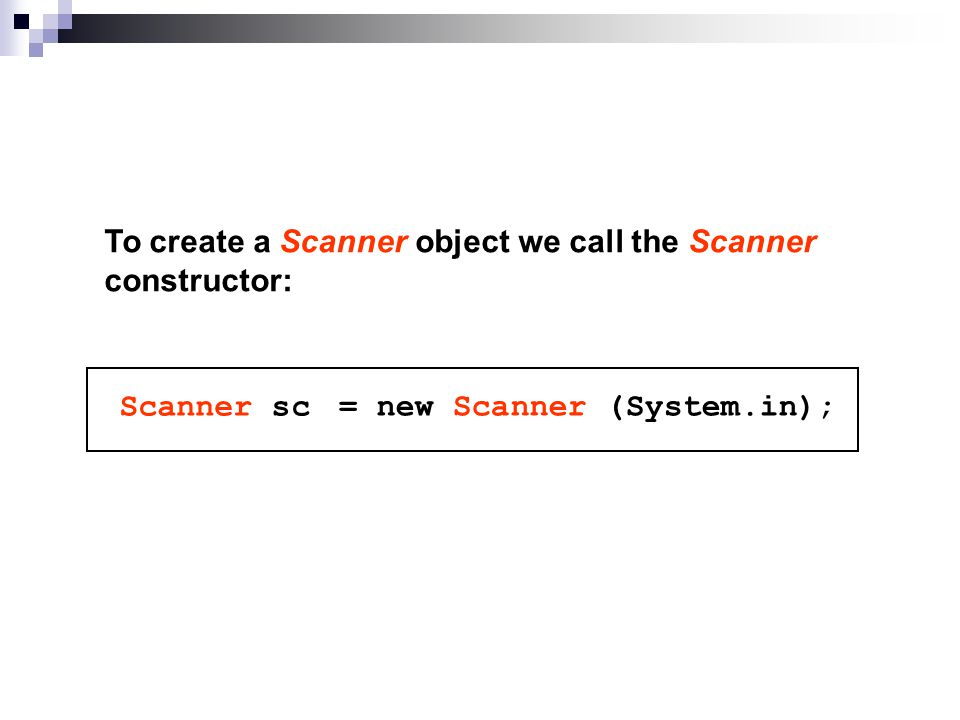 To create a Scanner object we call the Scanner constructor: Scanner sc = new Scanner (System.in);