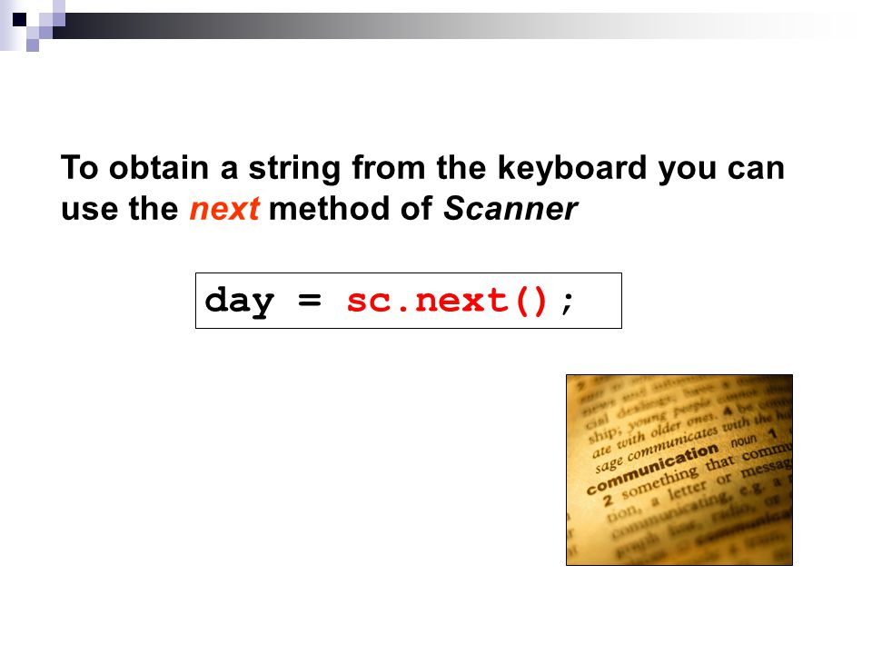 To obtain a string from the keyboard you can use the next method of Scanner day = sc.next();