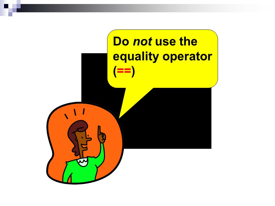 Do not use the equality operator (==)