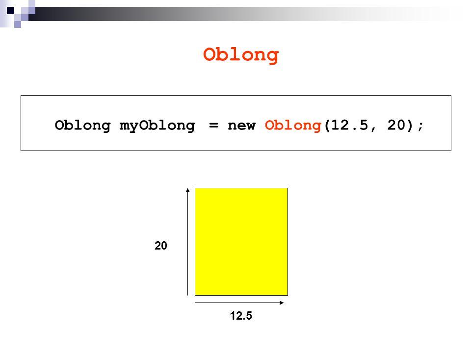 Oblong Oblong myOblong 12.5 20 = new Oblong(12.5, 20);