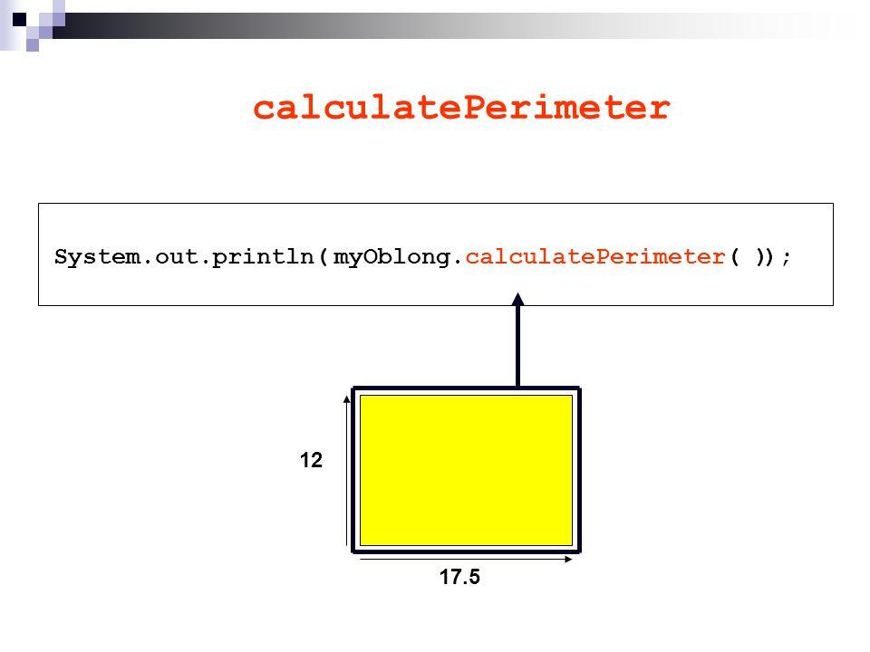 calculatePerimeter System.out.println( ); 17.5 12 myOblong.calculatePerimeter( )