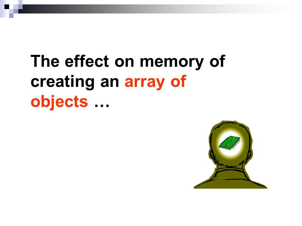 The effect on memory of creating an array of objects …