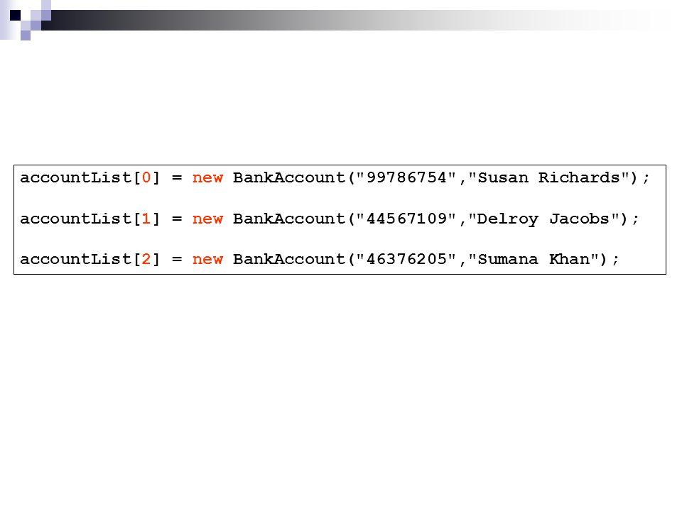 accountList[0] = new BankAccount( 99786754 , Susan Richards ); accountList[1] = new BankAccount( 44567109 , Delroy Jacobs ); accountList[2] = new BankAccount( 46376205 , Sumana Khan );