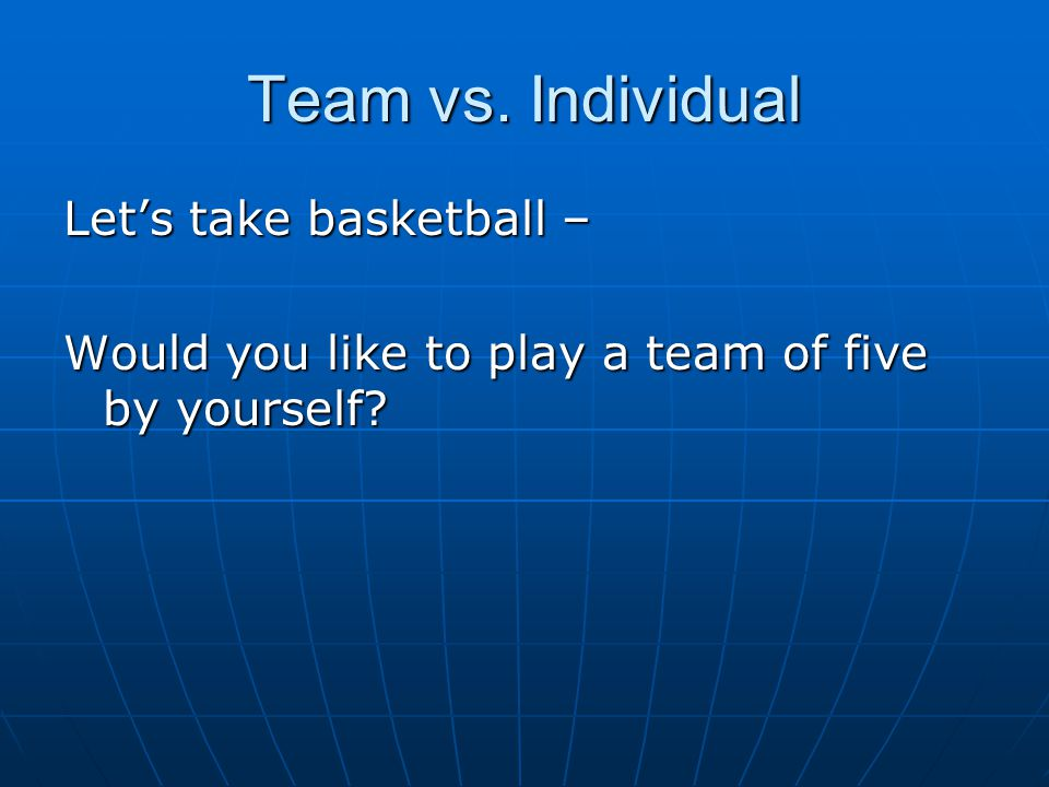 Team vs. Individual Let's take basketball – Would you like to play a team of five by yourself
