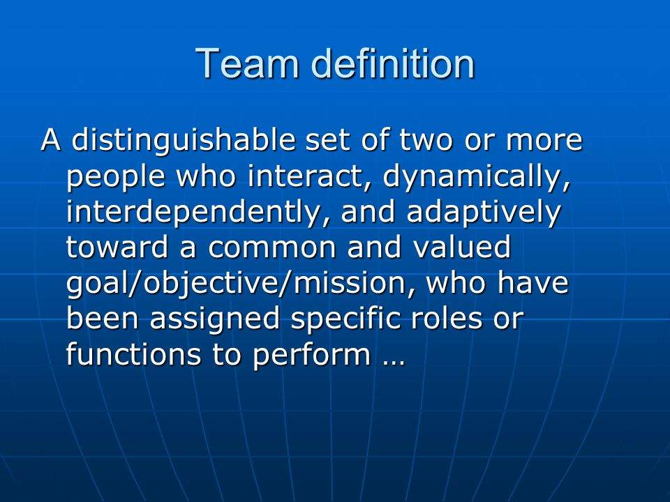 Team definition A distinguishable set of two or more people who interact, dynamically, interdependently, and adaptively toward a common and valued goal/objective/mission, who have been assigned specific roles or functions to perform …