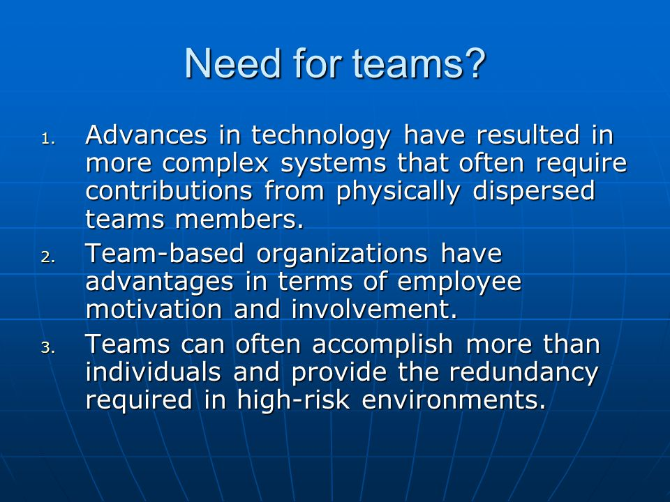 Need for teams? 1. Advances in technology have resulted in more complex systems that often require contributions from physically dispersed teams membe
