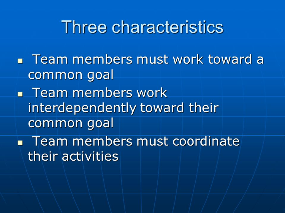 Three characteristics Team members must work toward a common goal Team members must work toward a common goal Team members work interdependently toward their common goal Team members work interdependently toward their common goal Team members must coordinate their activities Team members must coordinate their activities