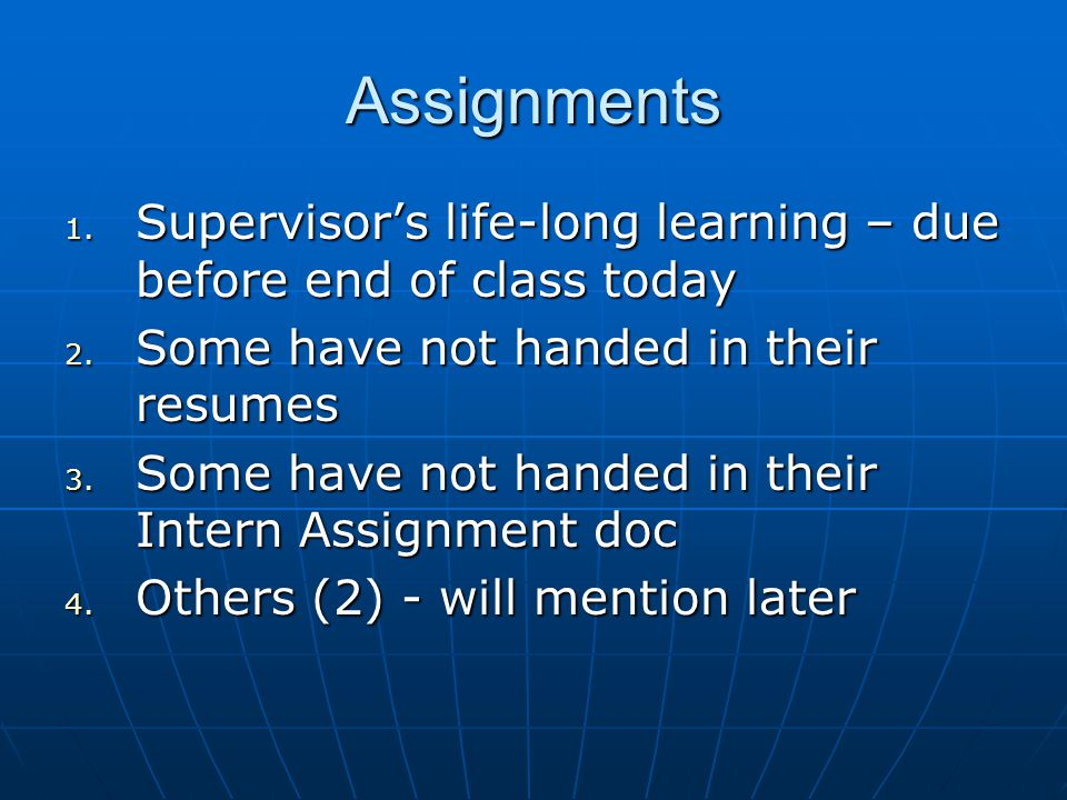 Assignments 1. Supervisor's life-long learning – due before end of class today 2. Some have not handed in their resumes 3. Some have not handed in the