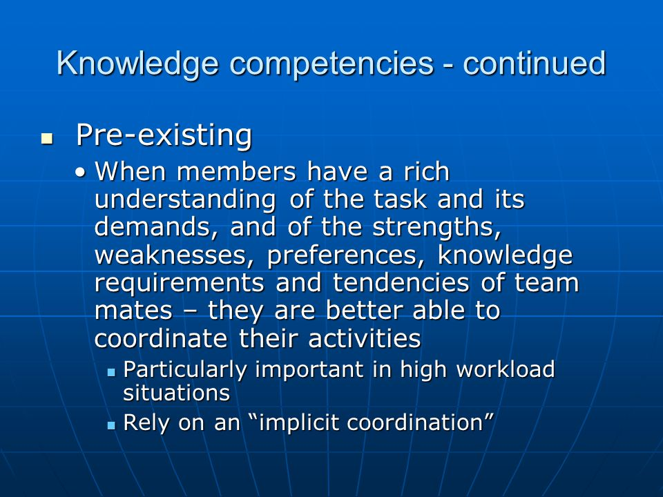Knowledge competencies - continued Pre-existing Pre-existing When members have a rich understanding of the task and its demands, and of the strengths,