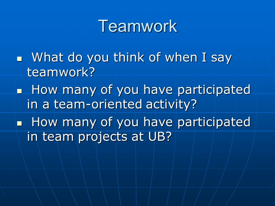 Teamwork What do you think of when I say teamwork? What do you think of when I say teamwork? How many of you have participated in a team-oriented acti