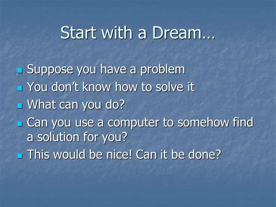 Start with a Dream… Suppose you have a problem Suppose you have a problem You don't know how to solve it You don't know how to solve it What can you d