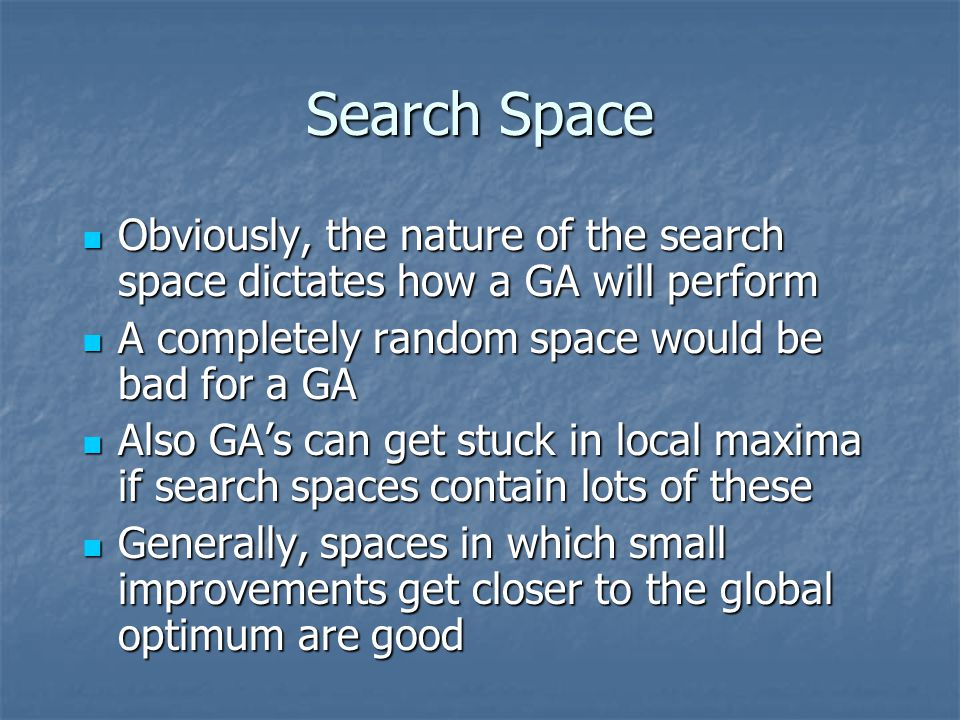Search Space Obviously, the nature of the search space dictates how a GA will perform Obviously, the nature of the search space dictates how a GA will
