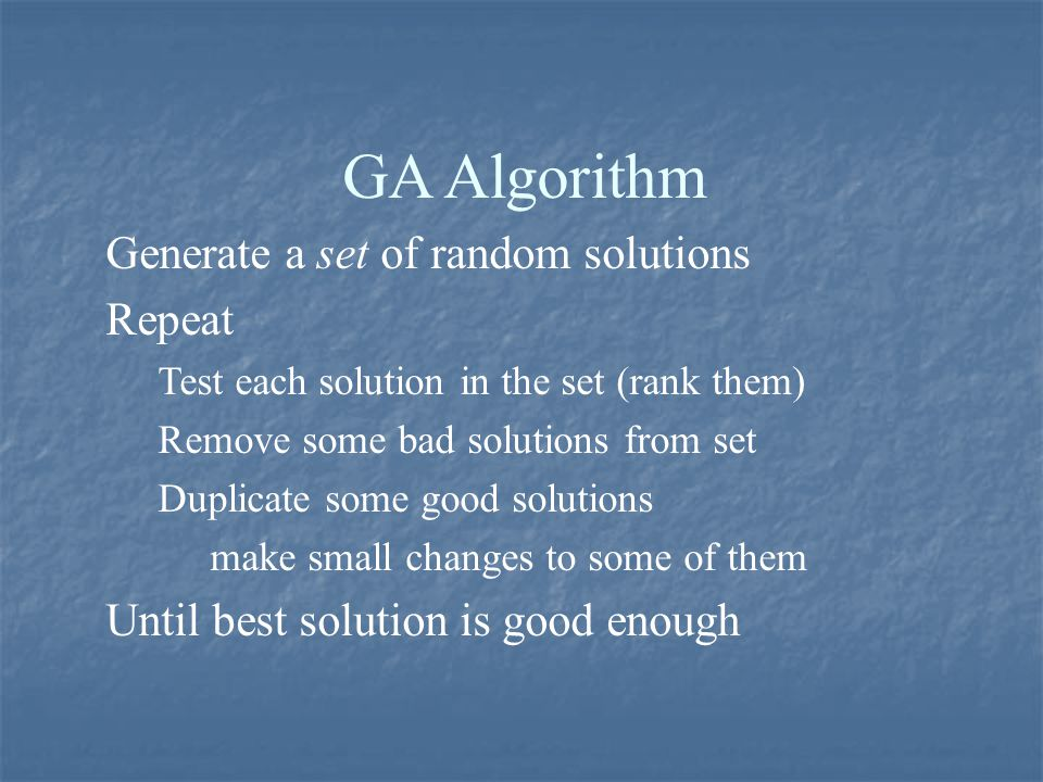 GA Algorithm Generate a set of random solutions Repeat Test each solution in the set (rank them) Remove some bad solutions from set Duplicate some goo