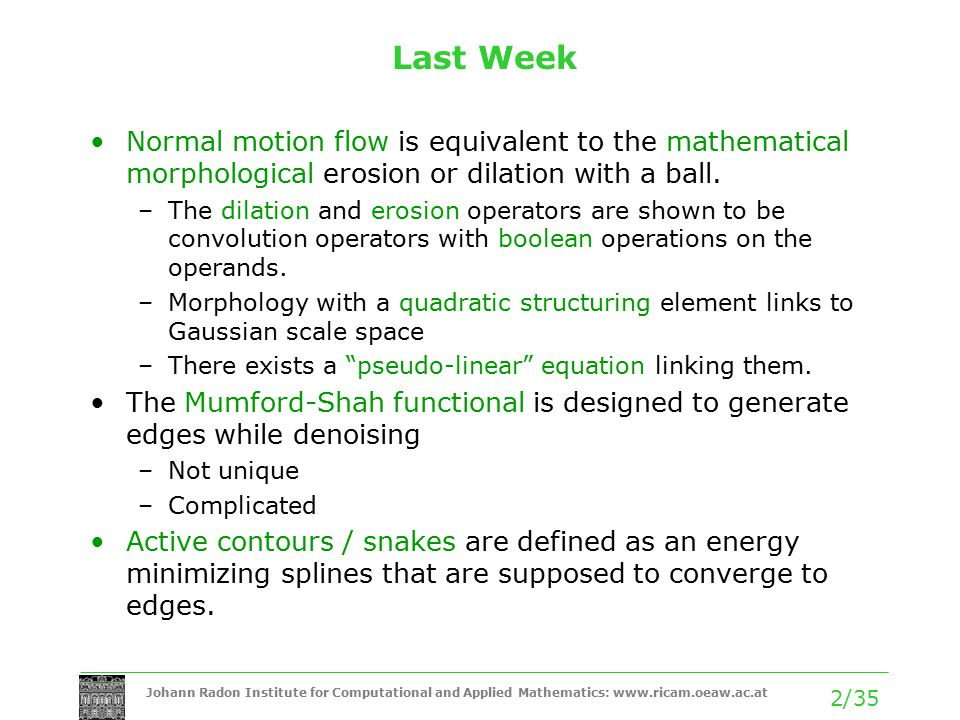 Johann Radon Institute for Computational and Applied Mathematics: www.ricam.oeaw.ac.at 2/35 Last Week Normal motion flow is equivalent to the mathematical morphological erosion or dilation with a ball.