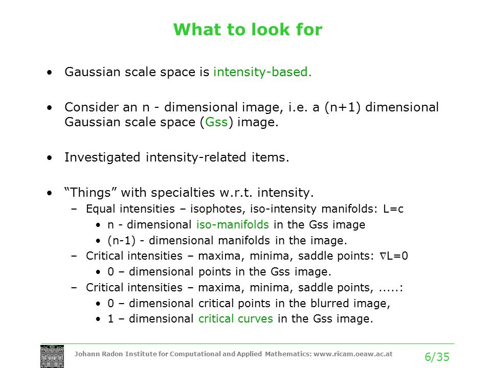Johann Radon Institute for Computational and Applied Mathematics: www.ricam.oeaw.ac.at 6/35 What to look for Gaussian scale space is intensity-based.