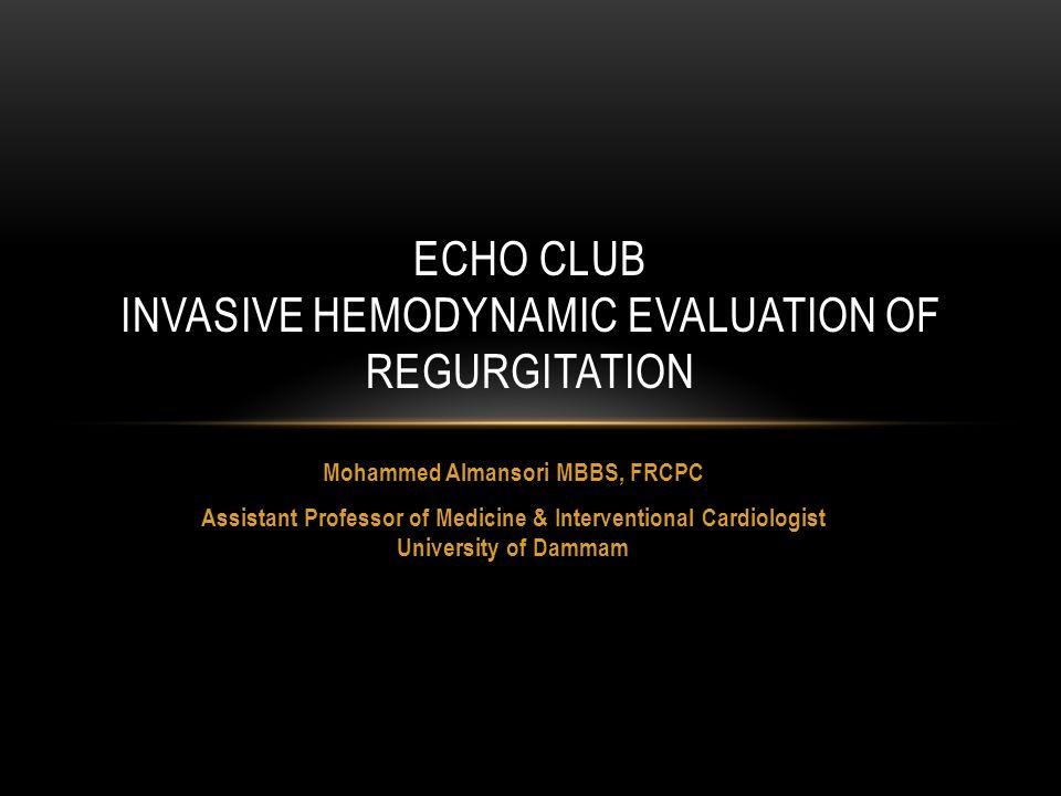 Mohammed Almansori MBBS, FRCPC Assistant Professor of Medicine & Interventional Cardiologist University of Dammam ECHO CLUB INVASIVE HEMODYNAMIC EVALUATION OF REGURGITATION
