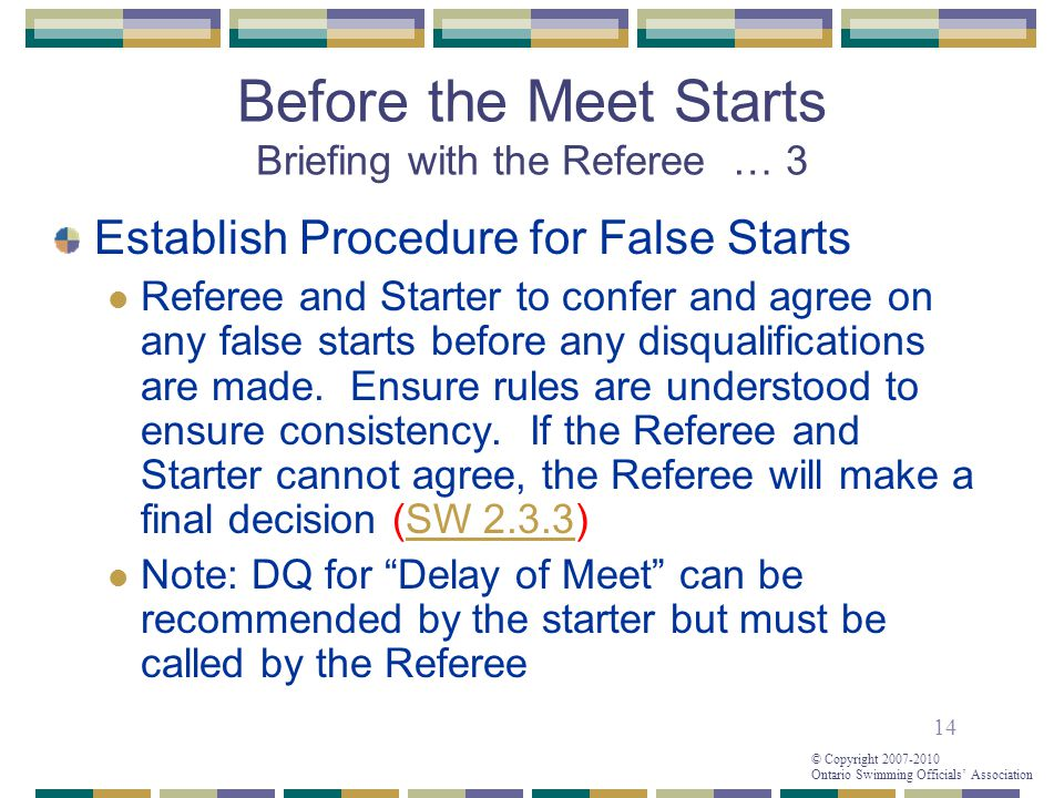 14 © Copyright 2007-2010 Ontario Swimming Officials' Association Before the Meet Starts Briefing with the Referee … 3 Establish Procedure for False Starts Referee and Starter to confer and agree on any false starts before any disqualifications are made.
