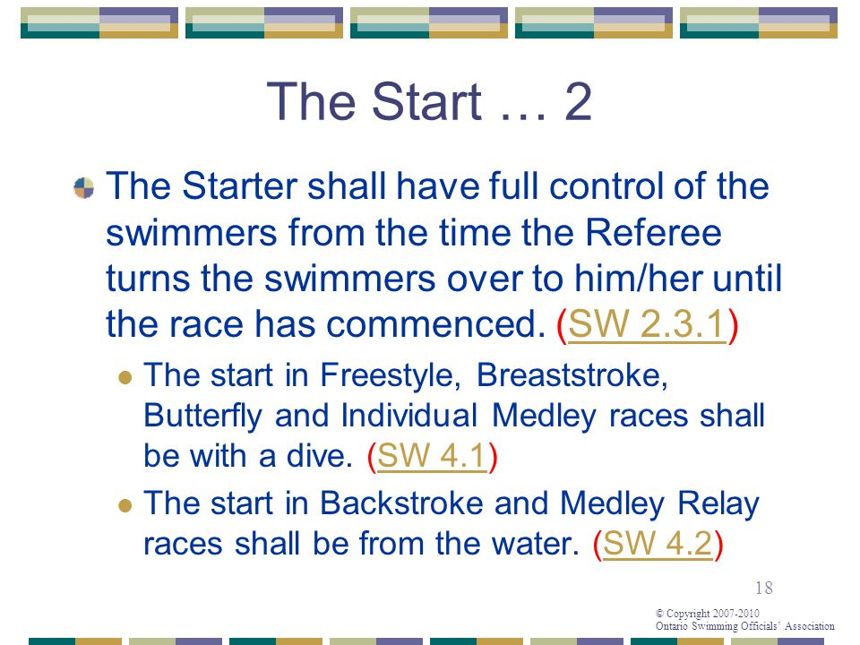18 © Copyright 2007-2010 Ontario Swimming Officials' Association The Start … 2 The Starter shall have full control of the swimmers from the time the Referee turns the swimmers over to him/her until the race has commenced.