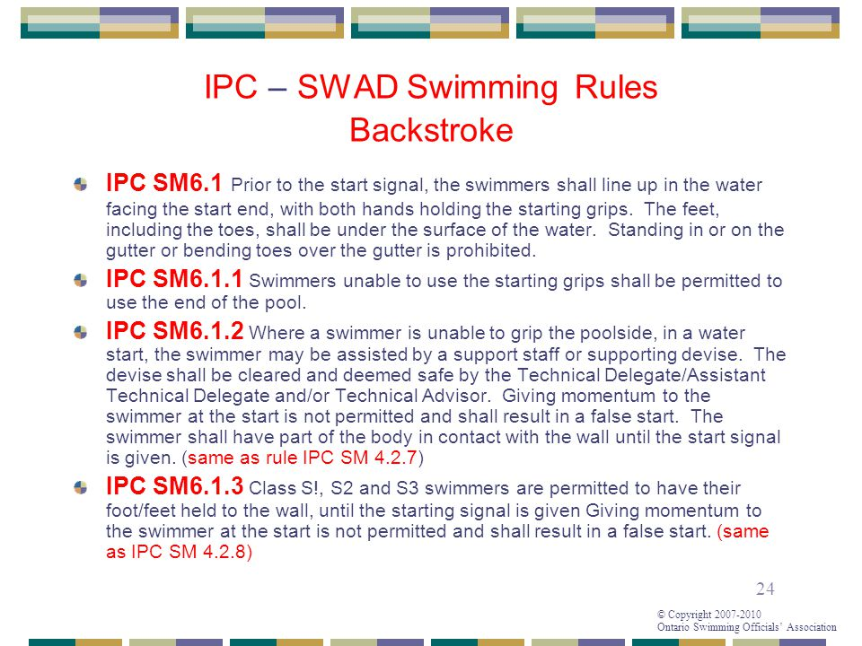 24 © Copyright 2007-2010 Ontario Swimming Officials' Association IPC – SWAD Swimming Rules Backstroke IPC SM6.1 Prior to the start signal, the swimmers shall line up in the water facing the start end, with both hands holding the starting grips.