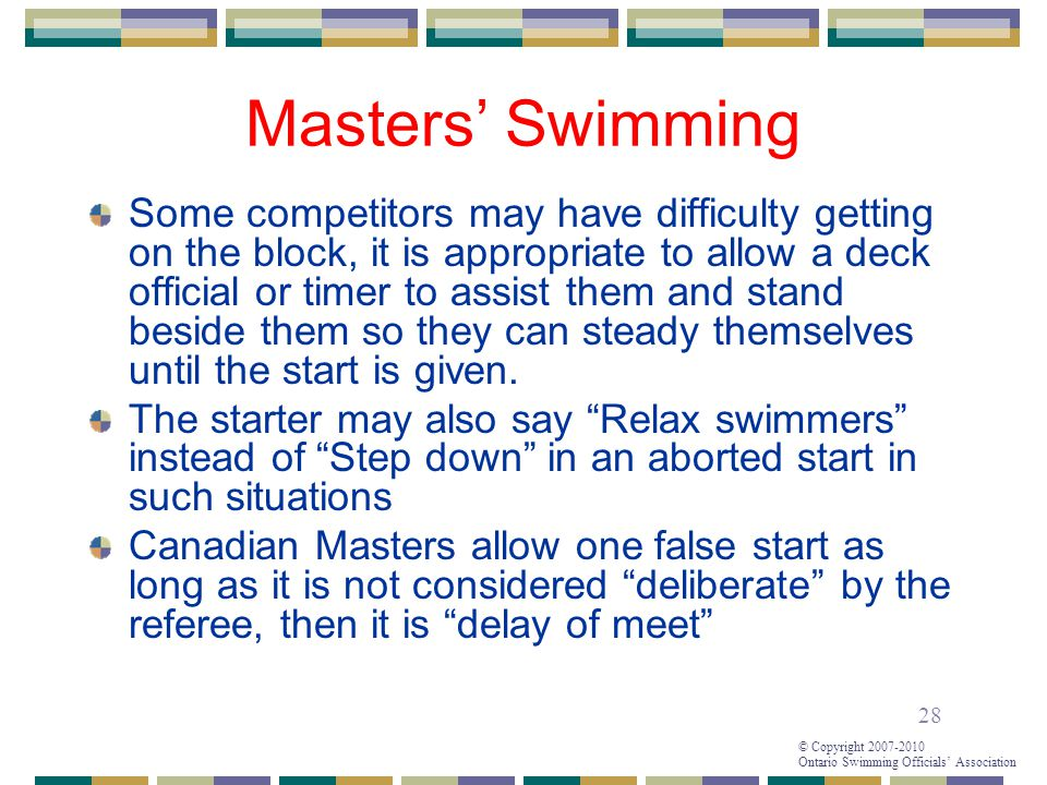 28 © Copyright 2007-2010 Ontario Swimming Officials' Association Masters' Swimming Some competitors may have difficulty getting on the block, it is appropriate to allow a deck official or timer to assist them and stand beside them so they can steady themselves until the start is given.