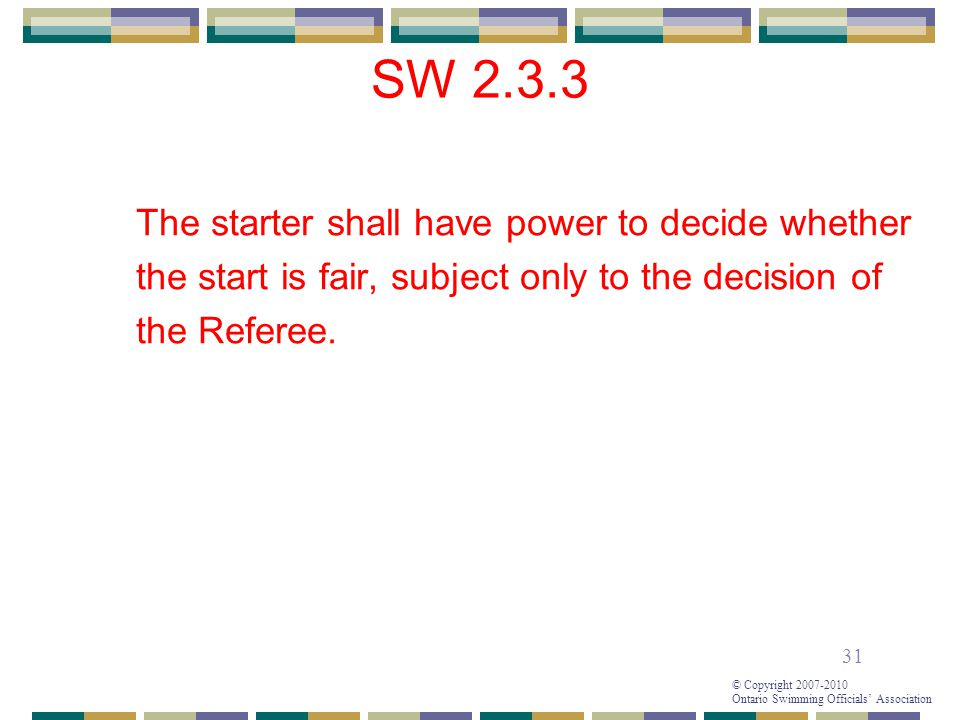 31 © Copyright 2007-2010 Ontario Swimming Officials' Association SW 2.3.3 The starter shall have power to decide whether the start is fair, subject only to the decision of the Referee.