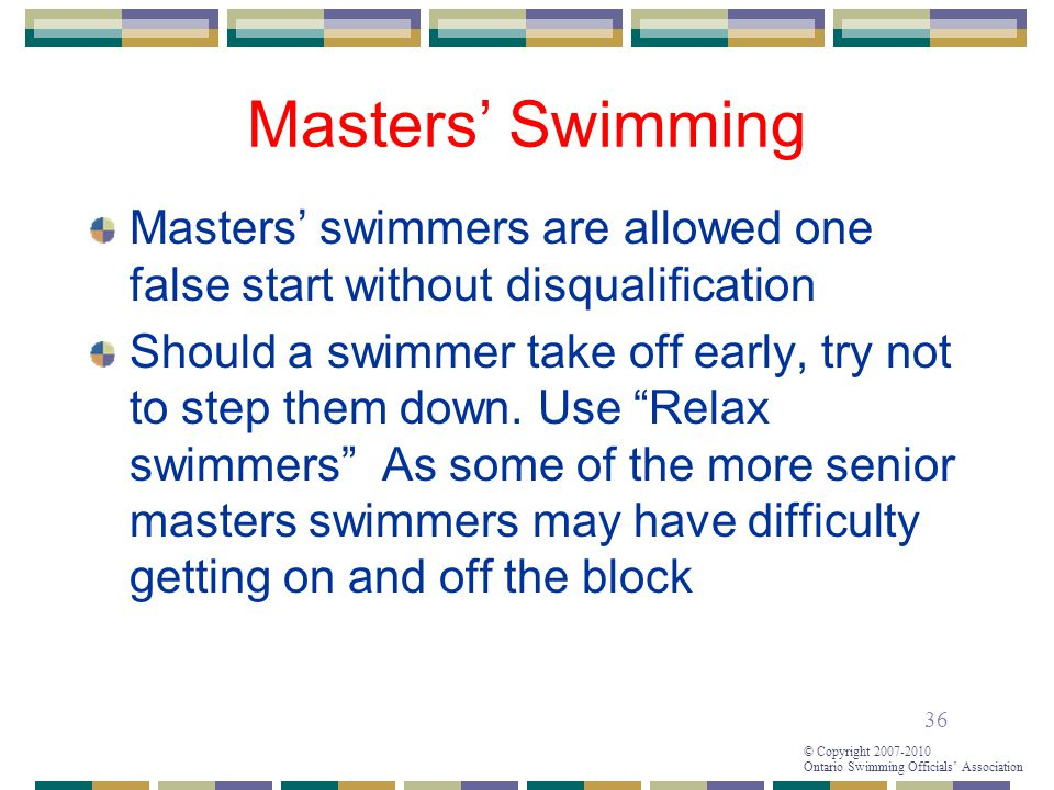 36 © Copyright 2007-2010 Ontario Swimming Officials' Association Masters' Swimming Masters' swimmers are allowed one false start without disqualification Should a swimmer take off early, try not to step them down.