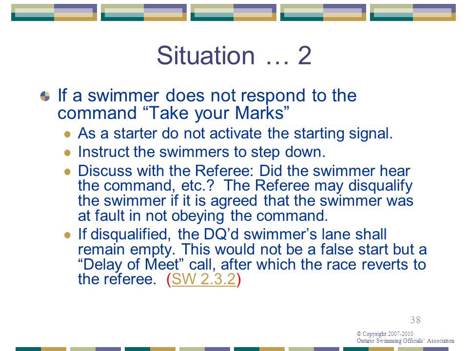 38 © Copyright 2007-2010 Ontario Swimming Officials' Association Situation … 2 If a swimmer does not respond to the command Take your Marks As a starter do not activate the starting signal.