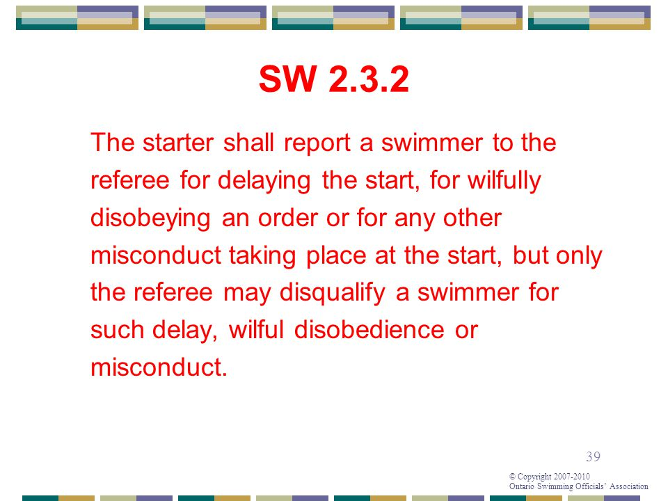 39 © Copyright 2007-2010 Ontario Swimming Officials' Association SW 2.3.2 The starter shall report a swimmer to the referee for delaying the start, for wilfully disobeying an order or for any other misconduct taking place at the start, but only the referee may disqualify a swimmer for such delay, wilful disobedience or misconduct.