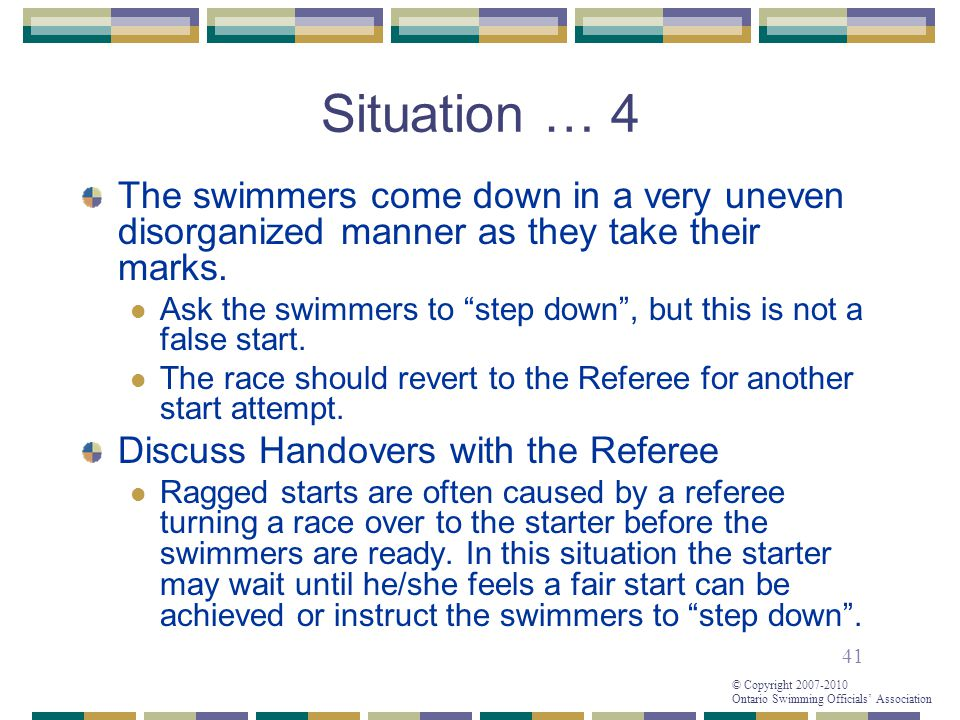 41 © Copyright 2007-2010 Ontario Swimming Officials' Association Situation … 4 The swimmers come down in a very uneven disorganized manner as they take their marks.