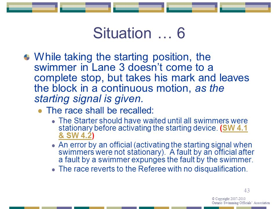 43 © Copyright 2007-2010 Ontario Swimming Officials' Association Situation … 6 While taking the starting position, the swimmer in Lane 3 doesn't come to a complete stop, but takes his mark and leaves the block in a continuous motion, as the starting signal is given.