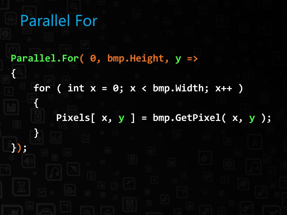Parallel For Parallel.For( 0, bmp.Height, y => { for ( int x = 0; x < bmp.Width; x++ ) { Pixels[ x, y ] = bmp.GetPixel( x, y ); } });