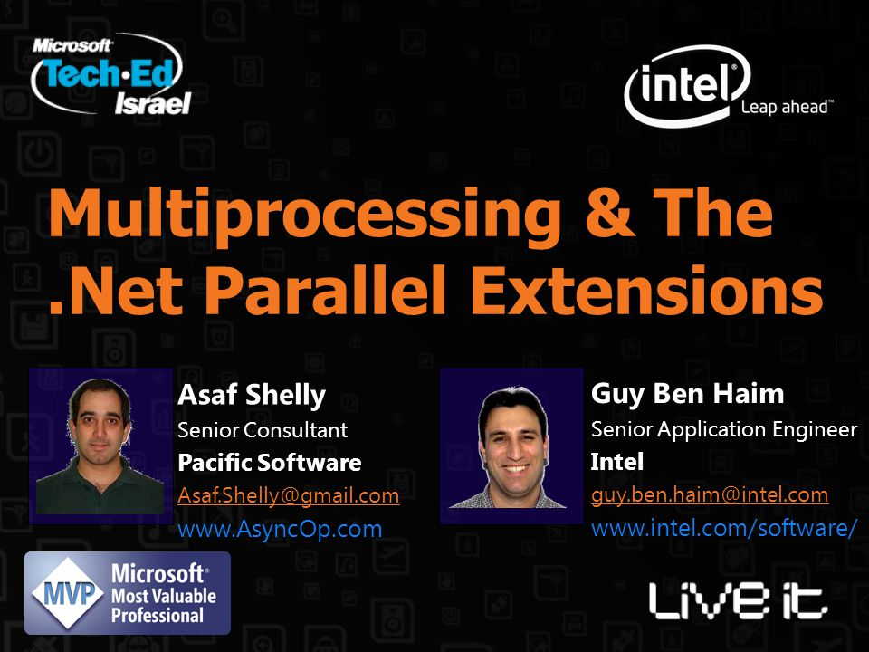 Multiprocessing & The.Net Parallel Extensions Guy Ben Haim Senior Application Engineer Intel guy.ben.haim@intel.com www.intel.com/software/ Asaf Shelly Senior Consultant Pacific Software Asaf.Shelly@gmail.com www.AsyncOp.com