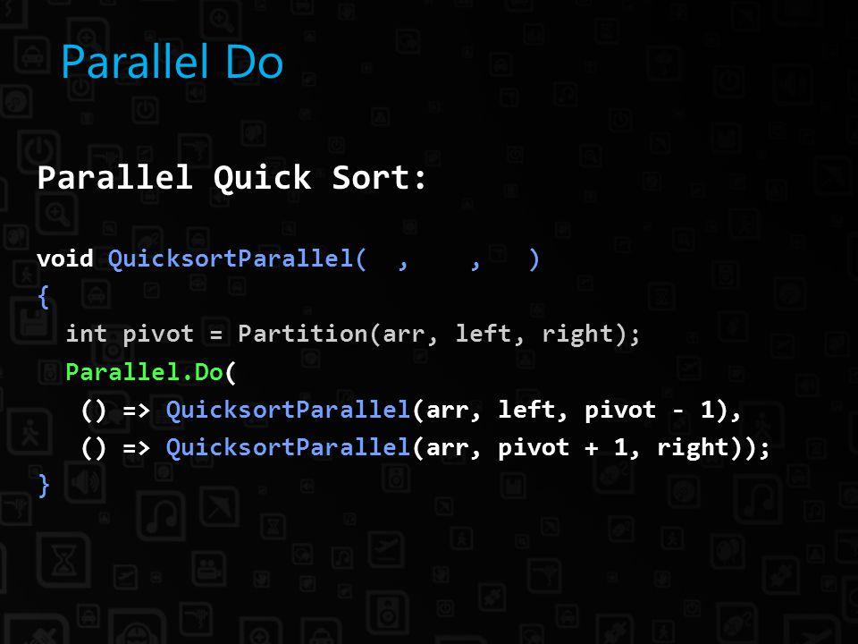 Parallel Do Parallel Quick Sort: void QuicksortParallel(,, ) { int pivot = Partition(arr, left, right); Parallel.Do( () => QuicksortParallel(arr, left, pivot - 1), () => QuicksortParallel(arr, pivot + 1, right)); }
