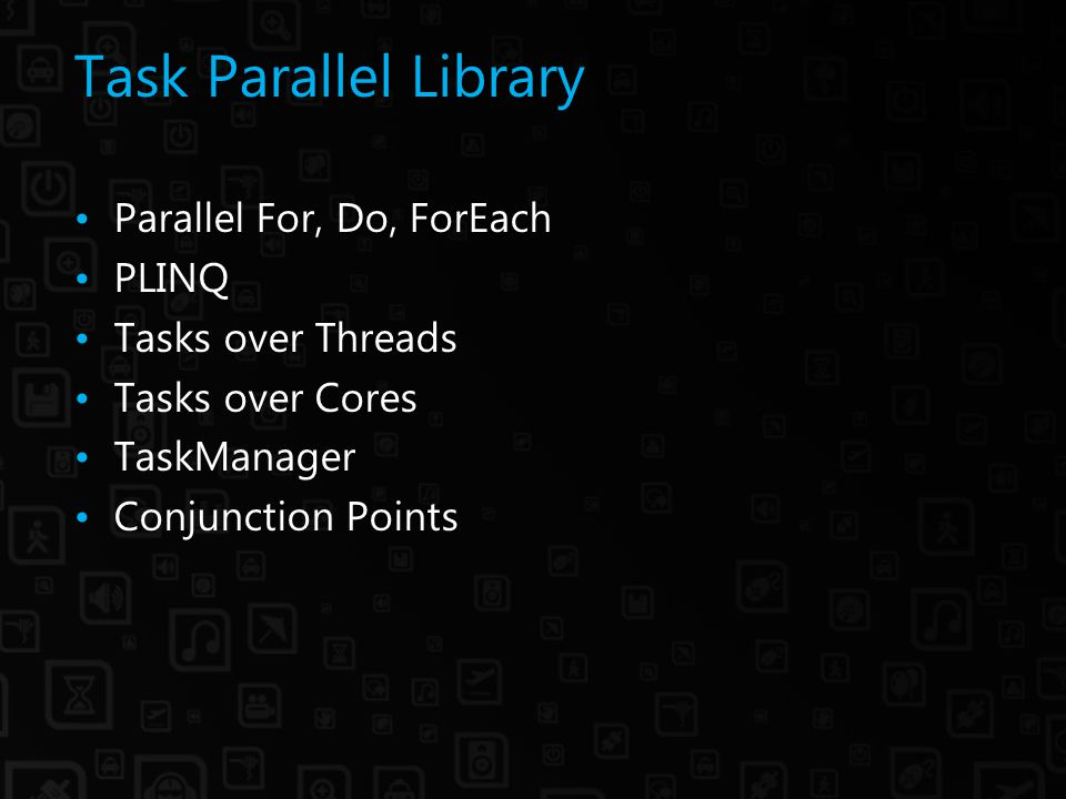 Task Parallel Library Parallel For, Do, ForEach PLINQ Tasks over Threads Tasks over Cores TaskManager Conjunction Points