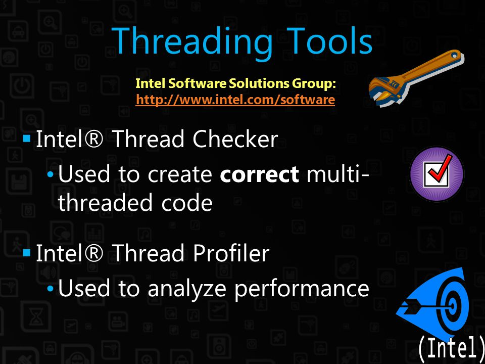 Threading Tools  Intel® Thread Checker Used to create correct multi- threaded code  Intel® Thread Profiler Used to analyze performance Intel Software Solutions Group: http://www.intel.com/software