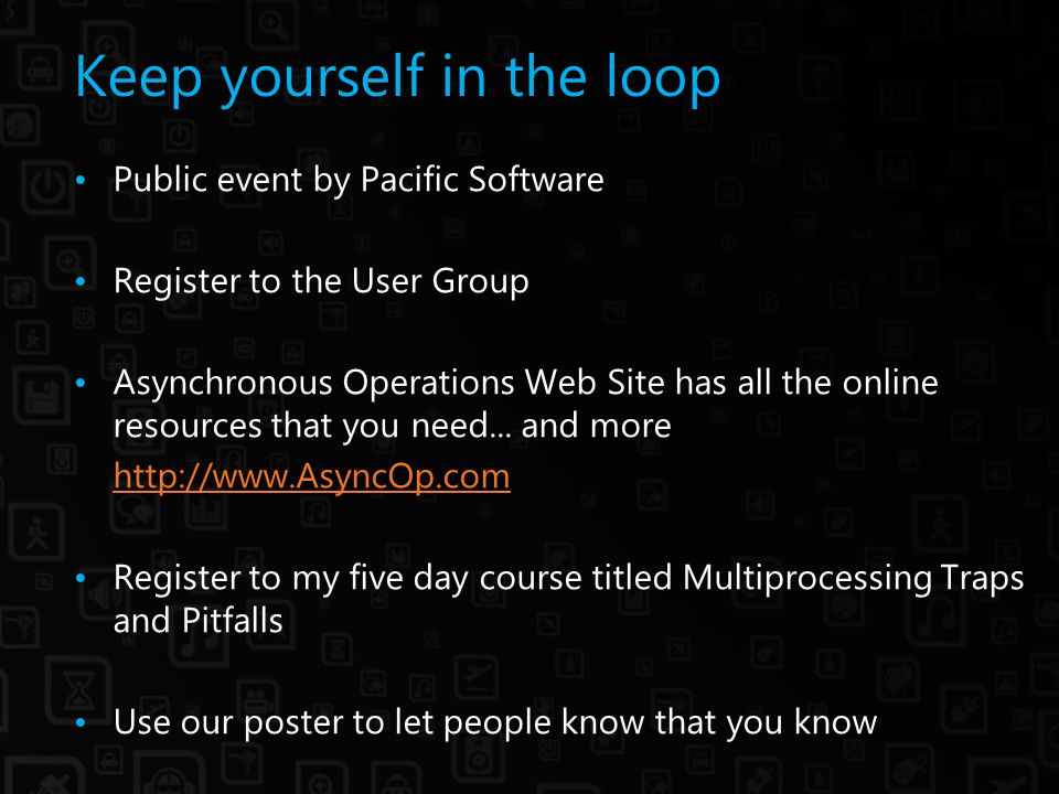Keep yourself in the loop Public event by Pacific Software Register to the User Group Asynchronous Operations Web Site has all the online resources that you need...