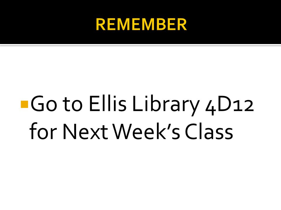  Go to Ellis Library 4D12 for Next Week's Class