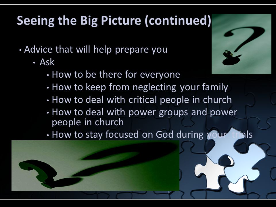 Seeing the Big Picture (continued) Advice that will help prepare you Ask How to be there for everyone How to keep from neglecting your family How to deal with critical people in church How to deal with power groups and power people in church How to stay focused on God during your trials