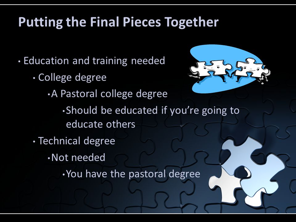 Putting the Final Pieces Together Education and training needed College degree A Pastoral college degree Should be educated if you're going to educate others Technical degree Not needed You have the pastoral degree