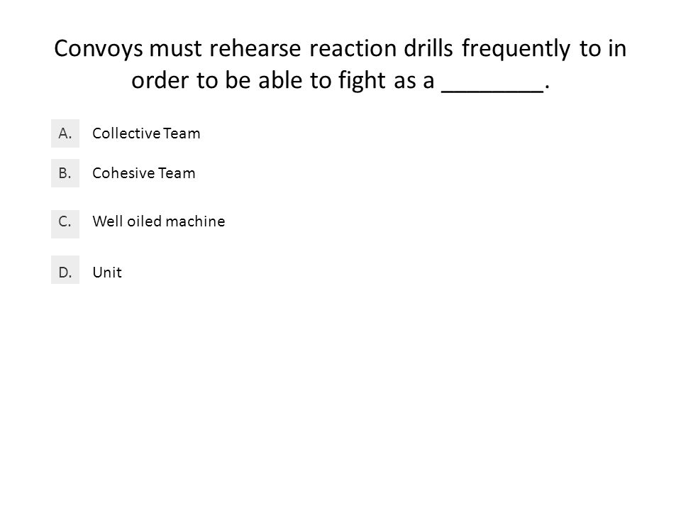 Convoys must rehearse reaction drills frequently to in order to be able to fight as a ________.
