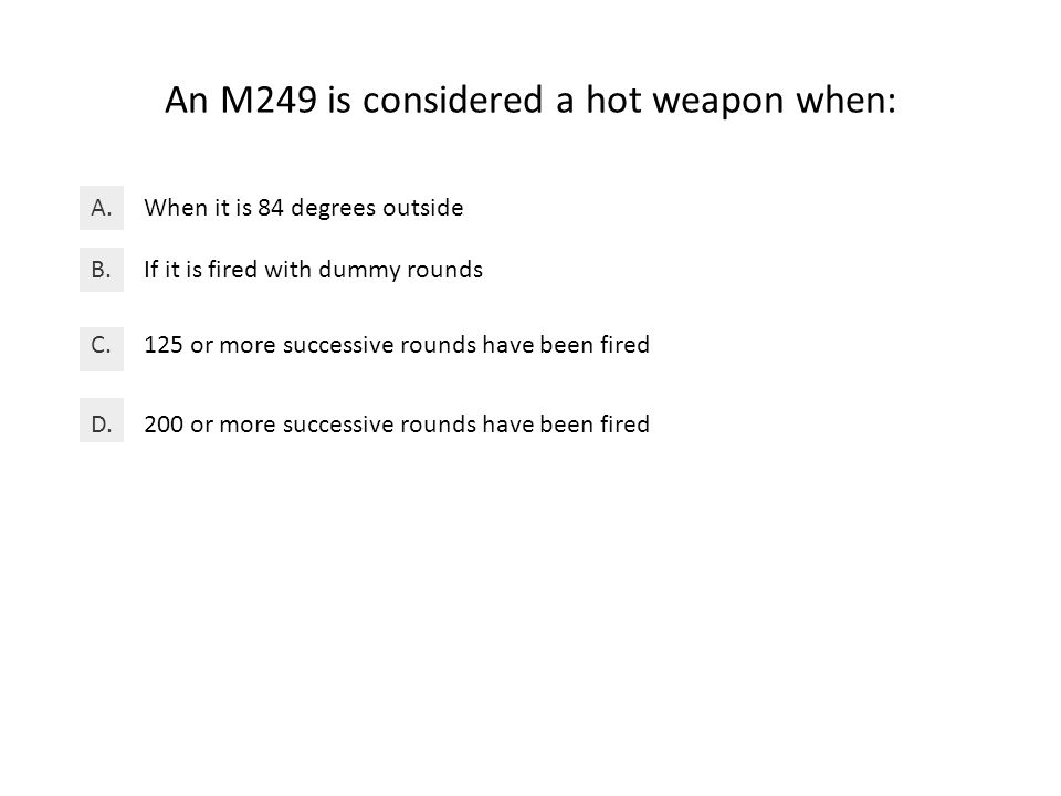 An M249 is considered a hot weapon when: When it is 84 degrees outsideA.