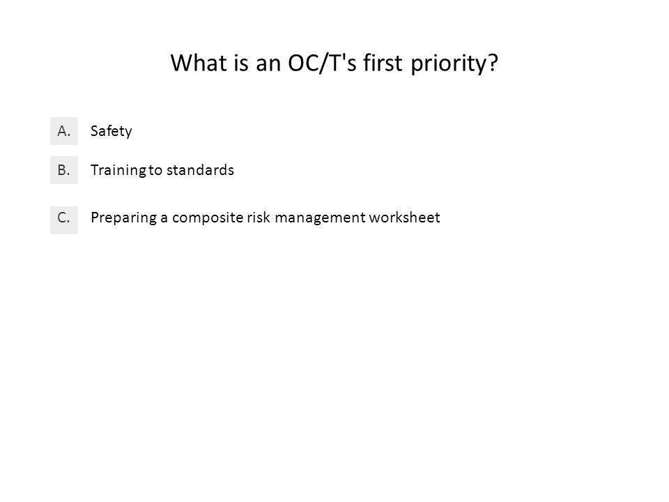 What is an OC/T s first priority. SafetyA. Training to standardsB.
