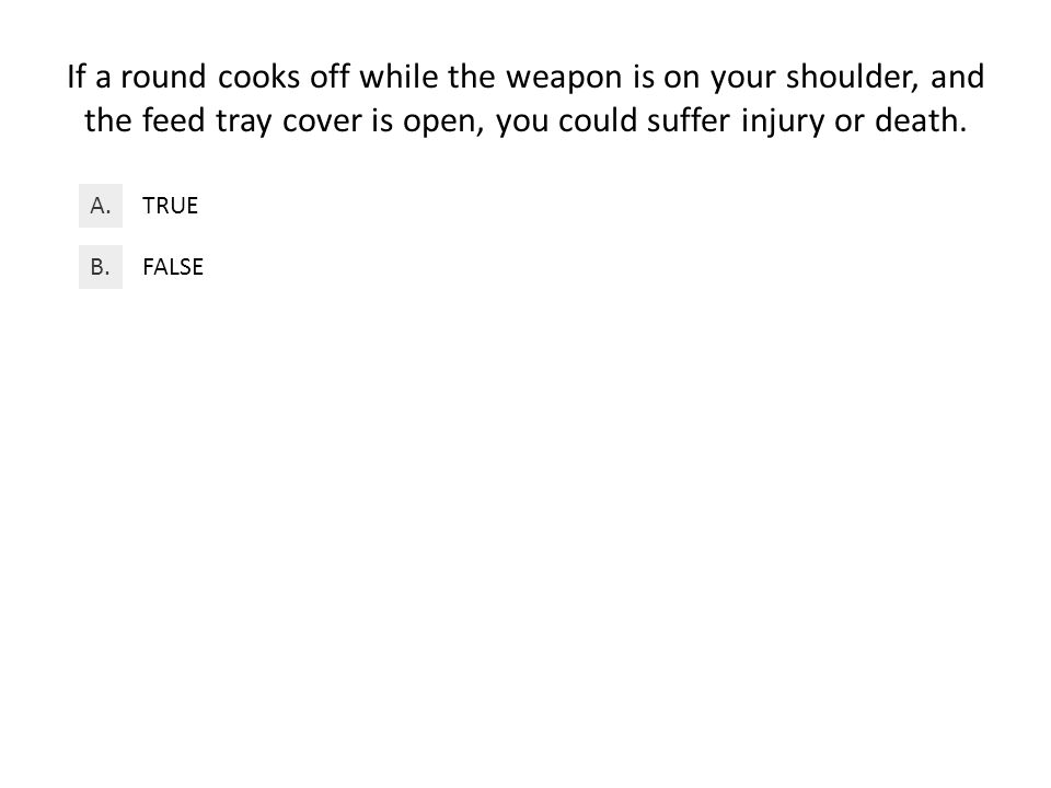 If a round cooks off while the weapon is on your shoulder, and the feed tray cover is open, you could suffer injury or death.