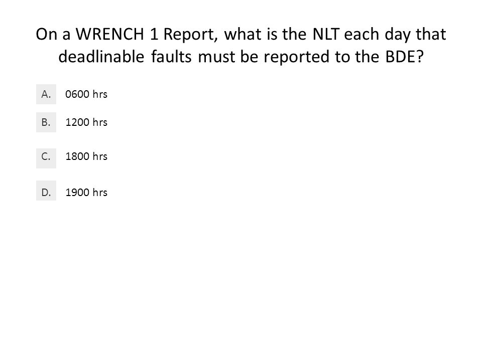 On a WRENCH 1 Report, what is the NLT each day that deadlinable faults must be reported to the BDE.