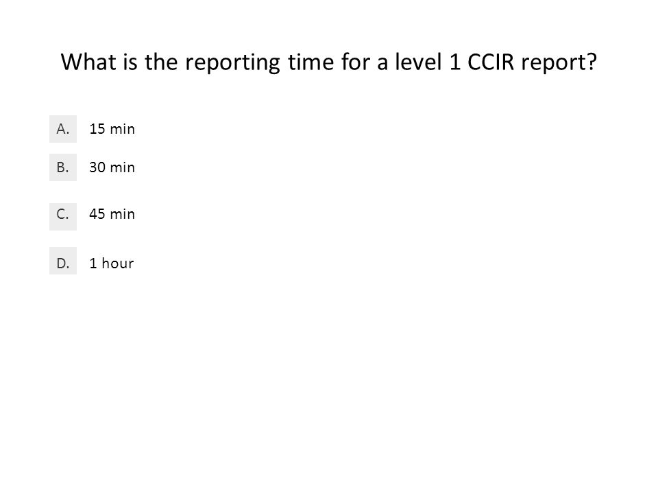 What is the reporting time for a level 1 CCIR report 15 minA. 30 minB. 45 minC. 1 hourD.
