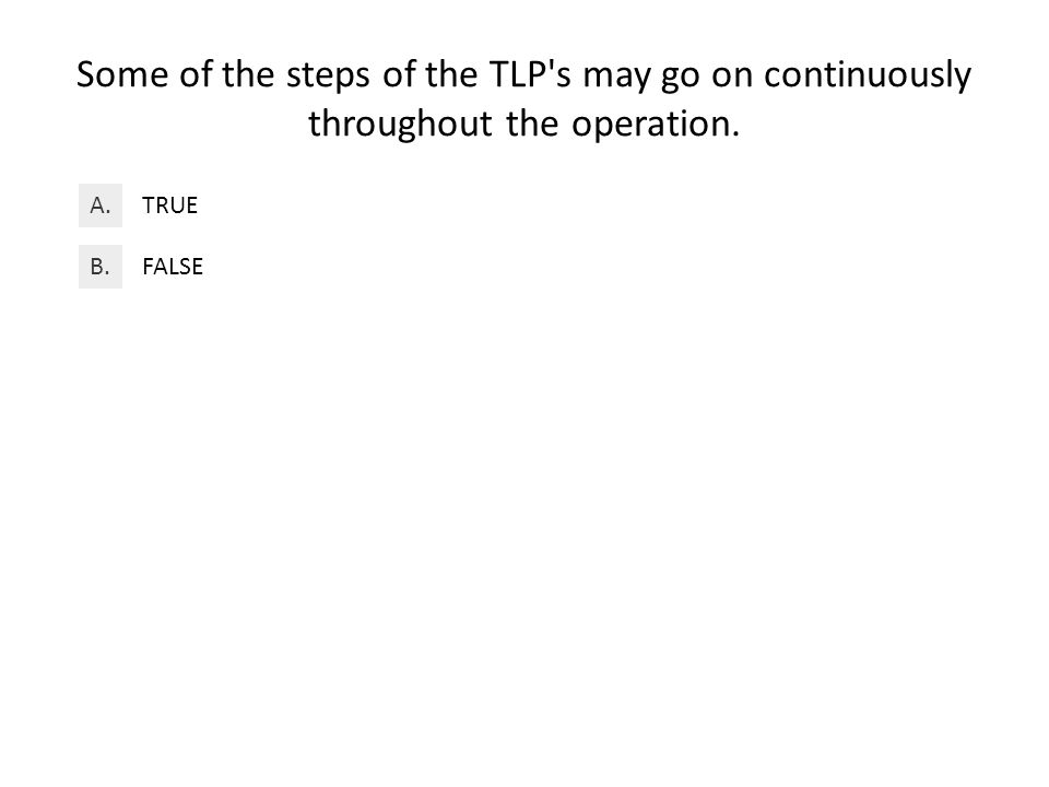 Some of the steps of the TLP s may go on continuously throughout the operation. TRUEA. FALSEB.