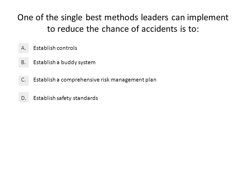 One of the single best methods leaders can implement to reduce the chance of accidents is to: Establish controlsA.