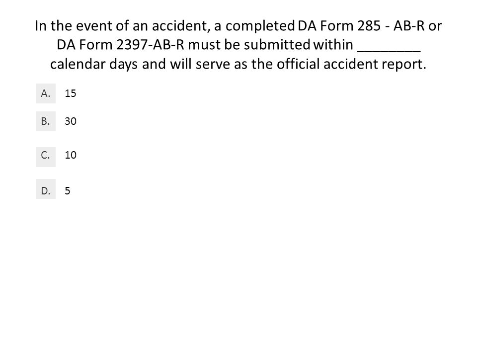 In the event of an accident, a completed DA Form 285 - AB-R or DA Form 2397-AB-R must be submitted within ________ calendar days and will serve as the official accident report.