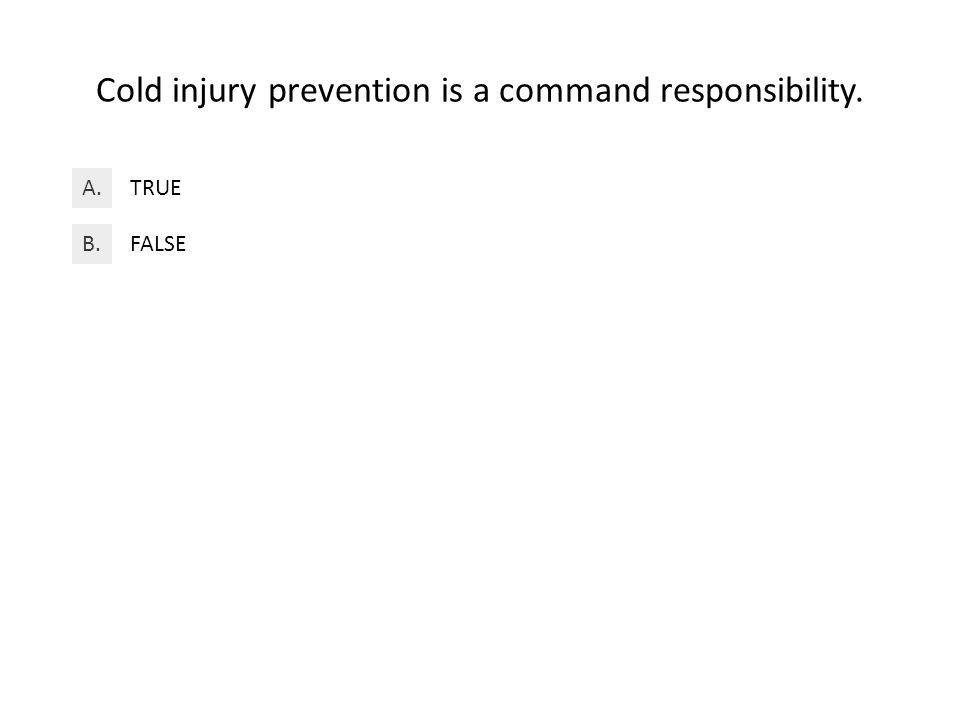 Cold injury prevention is a command responsibility. TRUEA. FALSEB.